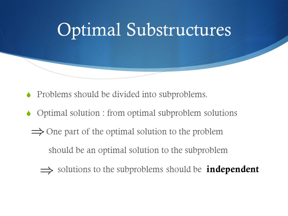 Optimal Substructures  Problems should be divided into subproblems.  Optimal solution : from optimal subproblem solutions One part of the optimal so
