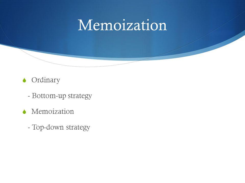 Memoization  Ordinary - Bottom-up strategy  Memoization - Top-down strategy