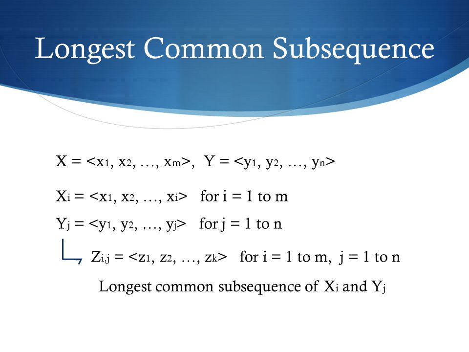 Longest Common Subsequence X =, Y = X i = for i = 1 to m Y j = for j = 1 to n Z i,j = for i = 1 to m, j = 1 to n Longest common subsequence of X i and