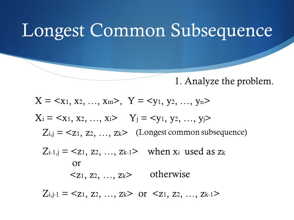 Longest Common Subsequence X =, Y = X i = Y j = Z i,j = (Longest common subsequence) 1. Analyze the problem. Z i-1,j = or when x i used as z k otherwi