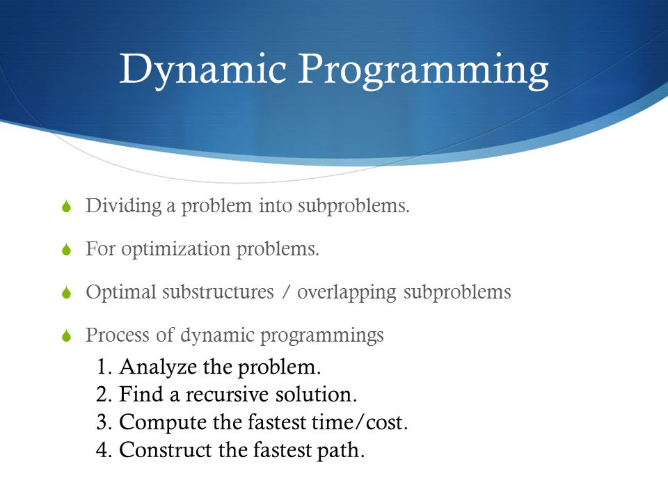 Dynamic Programming 1. Analyze the problem. 2. Find a recursive solution. 3. Compute the fastest time/cost. 4. Construct the fastest path.  Dividing