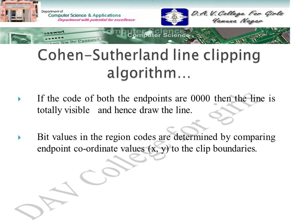  If the code of both the endpoints are 0000 then the line is totally visible and hence draw the line.  Bit values in the region codes are determined