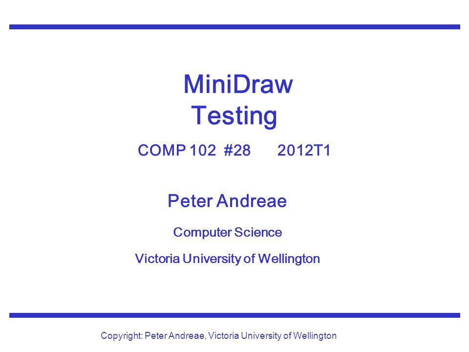 © Peter Andreae COMP 102 28:12 Trace in MiniDraw public void addShape(double x1, double y1, double x2, double y2){ Trace.printf( Drawing shape %s, at (%.2f, %.2f)-(%.2f, %.2f)\n , this.currentAction, x1, y1, x2, y2); : public void deleteShape(double x, double y){ Trace.printf( Deleting shape under (%.2f, %.2f)\n , x, y); : A Trace.print at the beginning of a method provides a log of the method calls.
