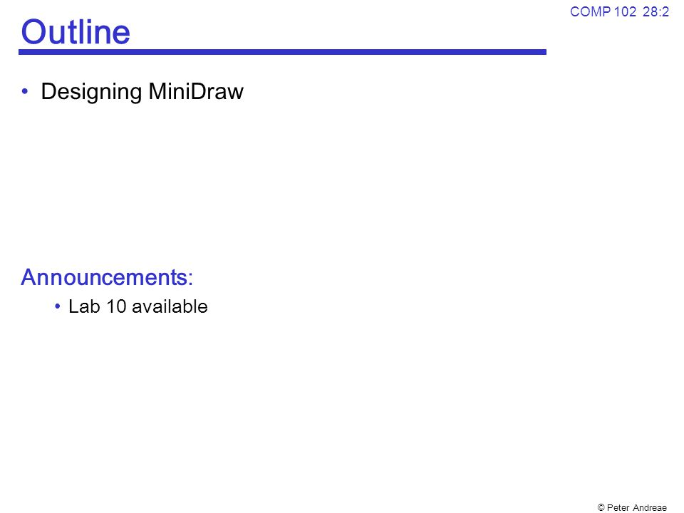 © Peter Andreae COMP 102 28:2 Outline Designing MiniDraw Announcements: Lab 10 available