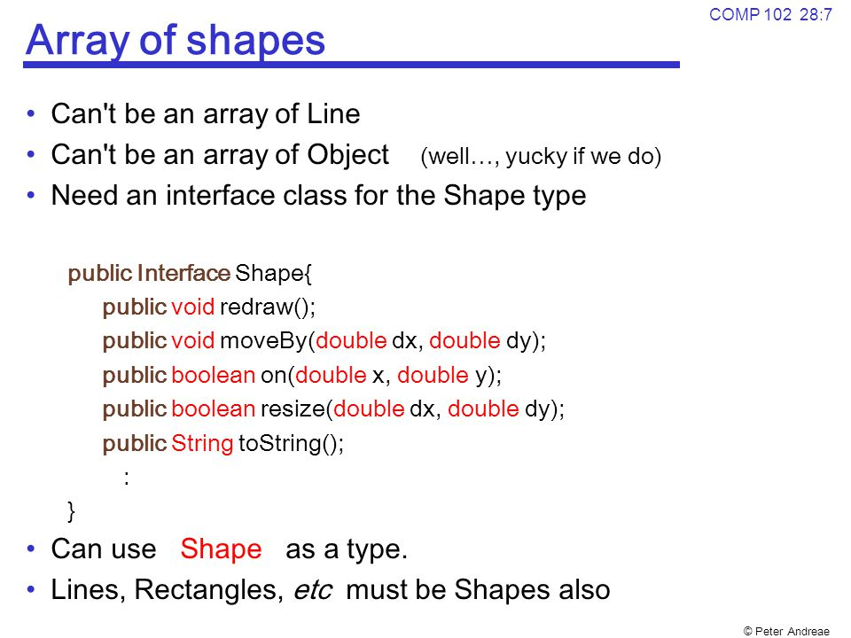 © Peter Andreae COMP 102 28:7 Array of shapes Can't be an array of Line Can't be an array of Object (well…, yucky if we do) Need an interface class fo