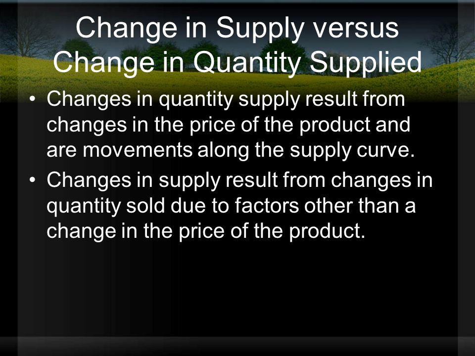 Change in Supply versus Change in Quantity Supplied Changes in quantity supply result from changes in the price of the product and are movements along the supply curve.