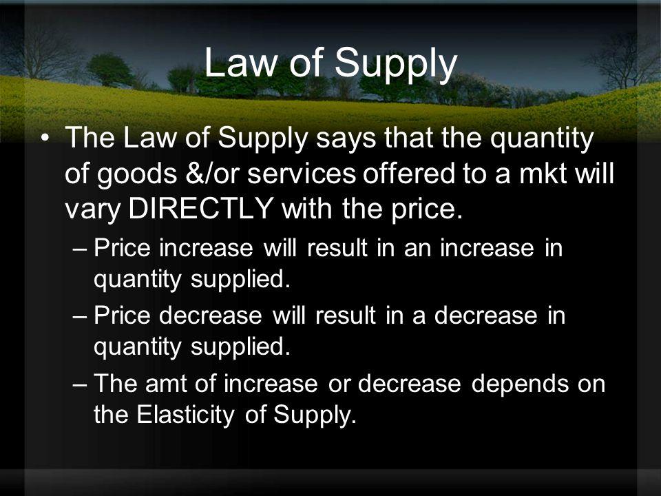 Law of Supply The Law of Supply says that the quantity of goods &/or services offered to a mkt will vary DIRECTLY with the price.