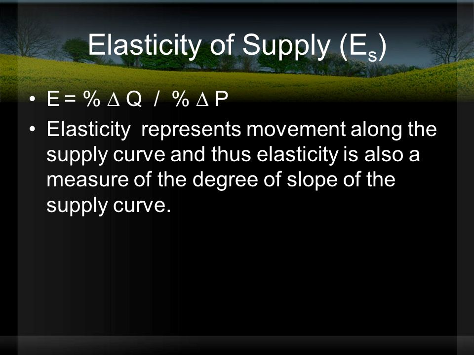 Elasticity of Supply (E s ) E = %  Q / %  P Elasticity represents movement along the supply curve and thus elasticity is also a measure of the degree of slope of the supply curve.