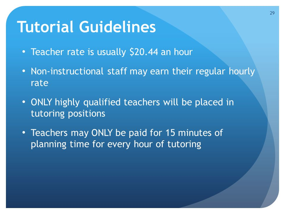 Tutorial Guidelines Teacher rate is usually $20.44 an hour Non-instructional staff may earn their regular hourly rate ONLY highly qualified teachers w