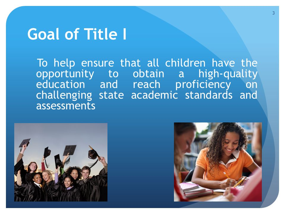 Goal of Title I To help ensure that all children have the opportunity to obtain a high-quality education and reach proficiency on challenging state ac