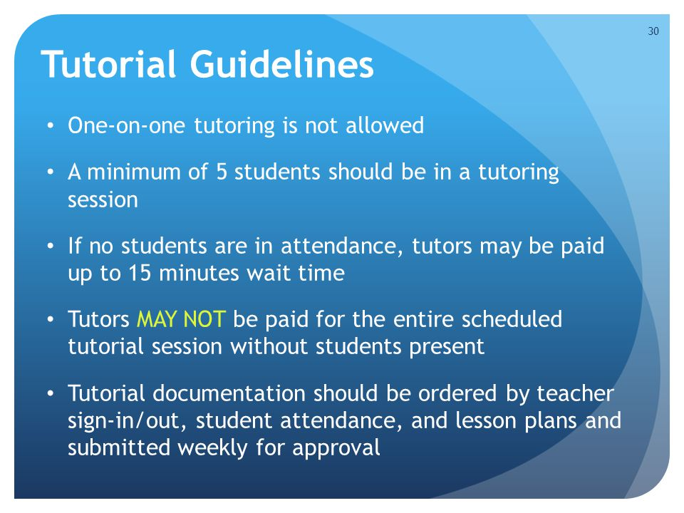 One-on-one tutoring is not allowed A minimum of 5 students should be in a tutoring session If no students are in attendance, tutors may be paid up to