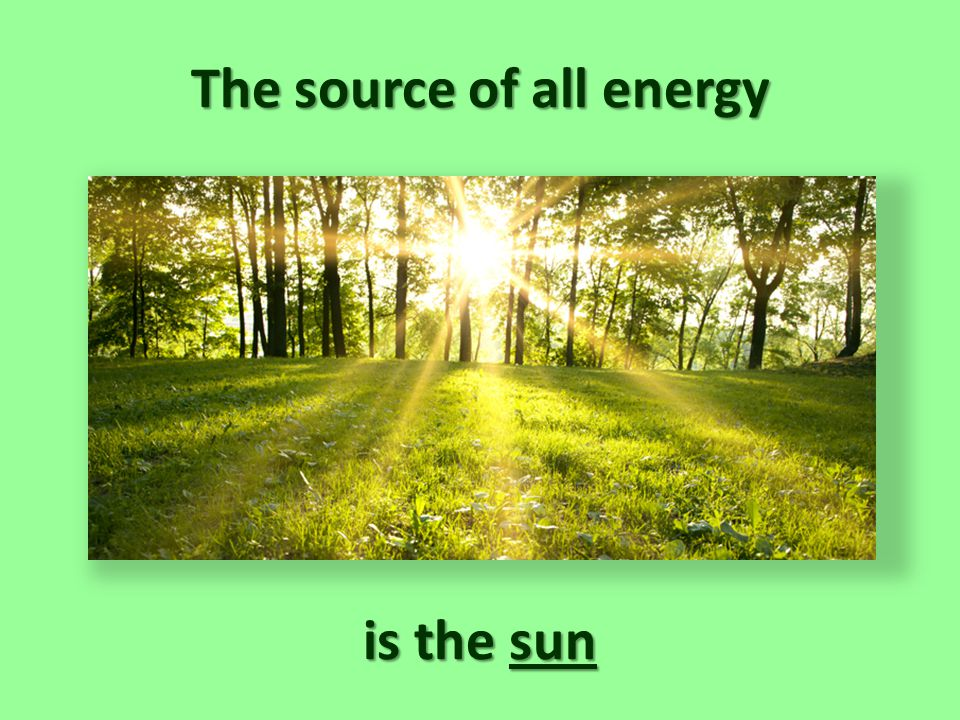 The sun is the source of all energy