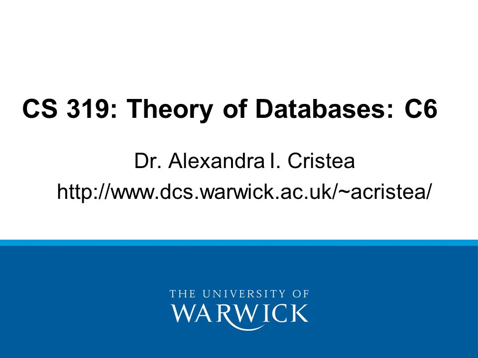 Dr. Alexandra I. Cristea http://www.dcs.warwick.ac.uk/~acristea/ CS 319: Theory of Databases: C6