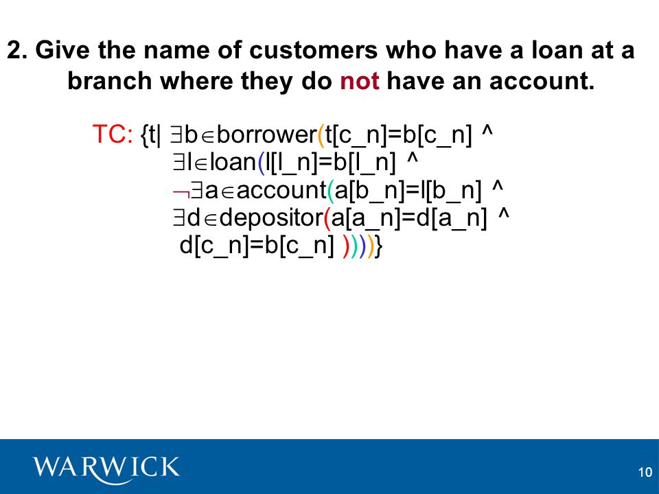 10 2. Give the name of customers who have a loan at a branch where they do not have an account. TC: {t|  b  borrower(t[c_n]=b[c_n] ^  l  loan(l[l_