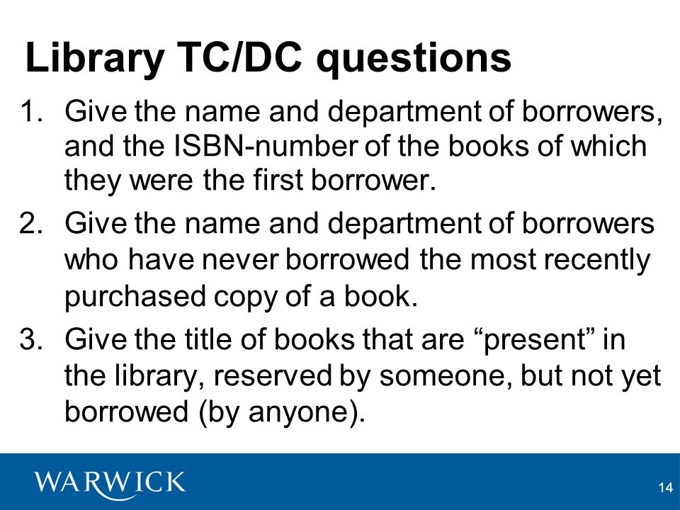 14 Library TC/DC questions 1.Give the name and department of borrowers, and the ISBN-number of the books of which they were the first borrower.