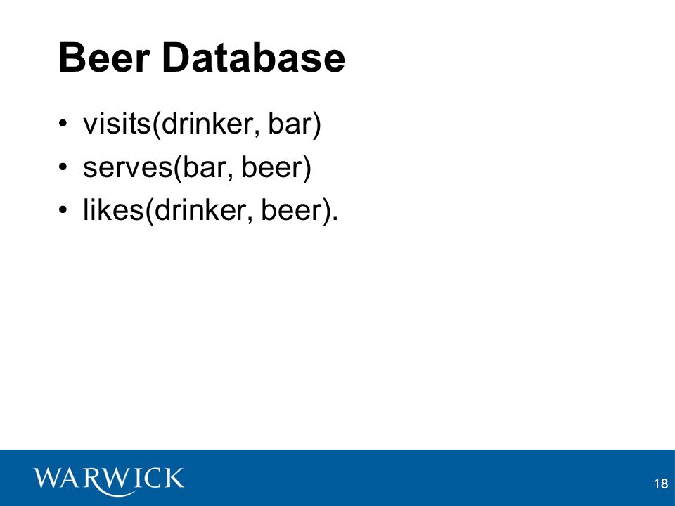 18 Beer Database visits(drinker, bar) serves(bar, beer) likes(drinker, beer).