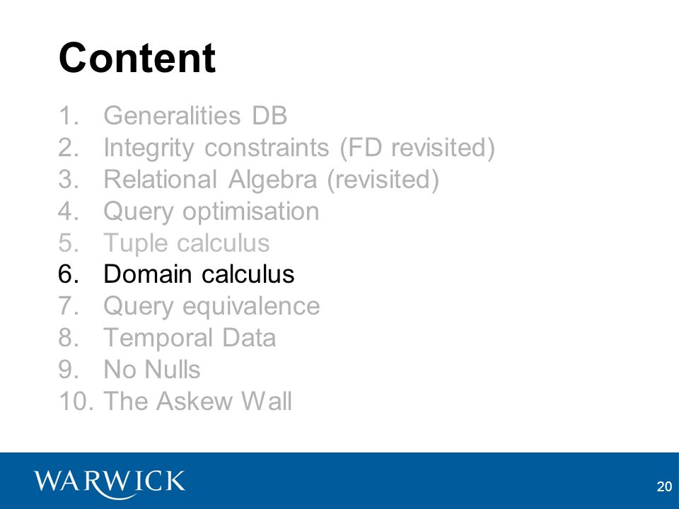 20 Content 1.Generalities DB 2.Integrity constraints (FD revisited) 3.Relational Algebra (revisited) 4.Query optimisation 5.Tuple calculus 6.Domain calculus 7.Query equivalence 8.Temporal Data 9.No Nulls 10.The Askew Wall