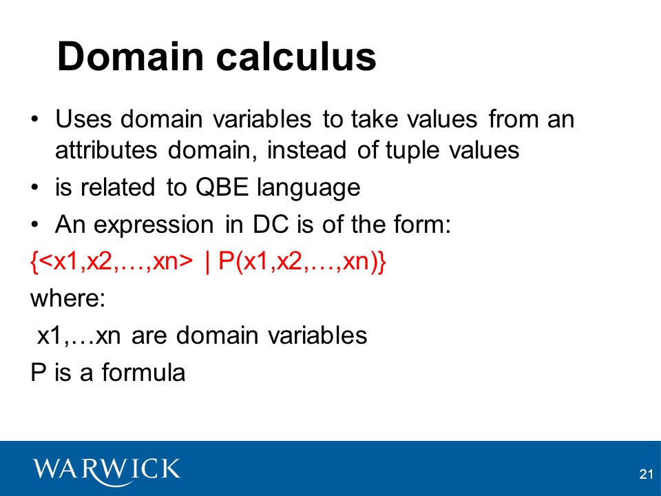 21 Domain calculus Uses domain variables to take values from an attributes domain, instead of tuple values is related to QBE language An expression in DC is of the form: { | P(x1,x2,…,xn)} where: x1,…xn are domain variables P is a formula