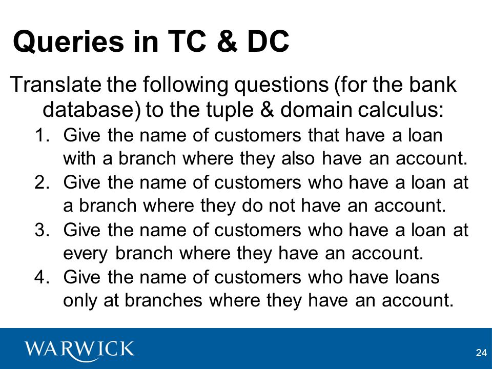 24 Queries in TC & DC Translate the following questions (for the bank database) to the tuple & domain calculus: 1.Give the name of customers that have a loan with a branch where they also have an account.