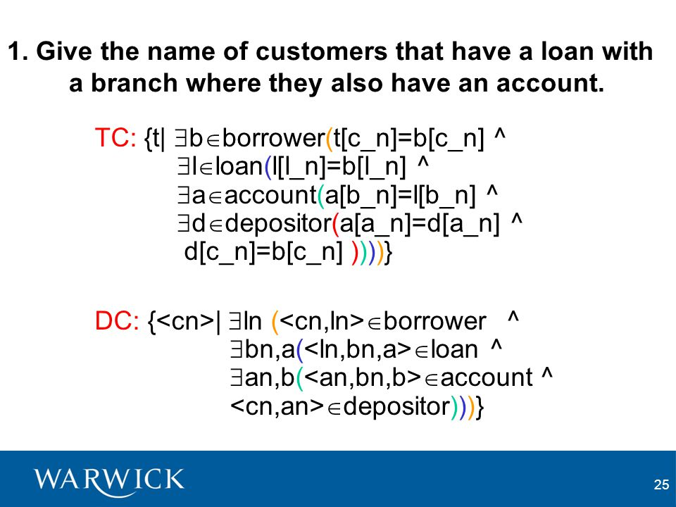 25 1. Give the name of customers that have a loan with a branch where they also have an account. TC: {t|  b  borrower(t[c_n]=b[c_n] ^  l  loan(l[l