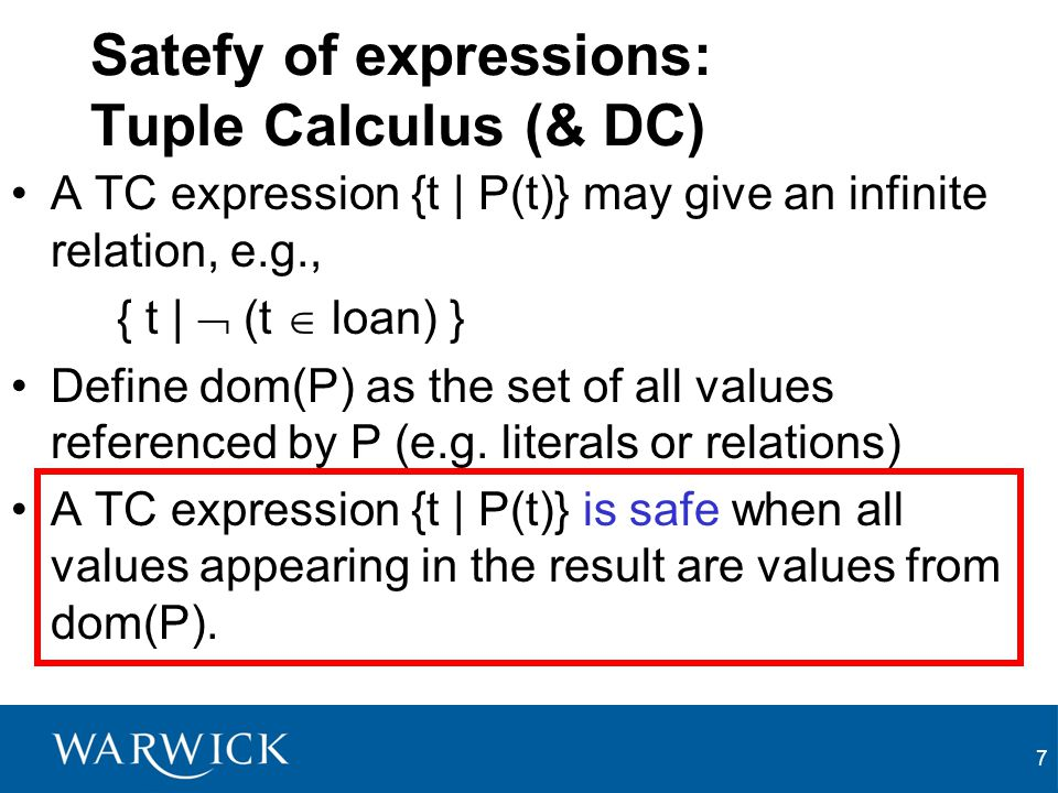 7 Satefy of expressions: Tuple Calculus (& DC) A TC expression {t | P(t)} may give an infinite relation, e.g., { t |  (t  loan) } Define dom(P) as t