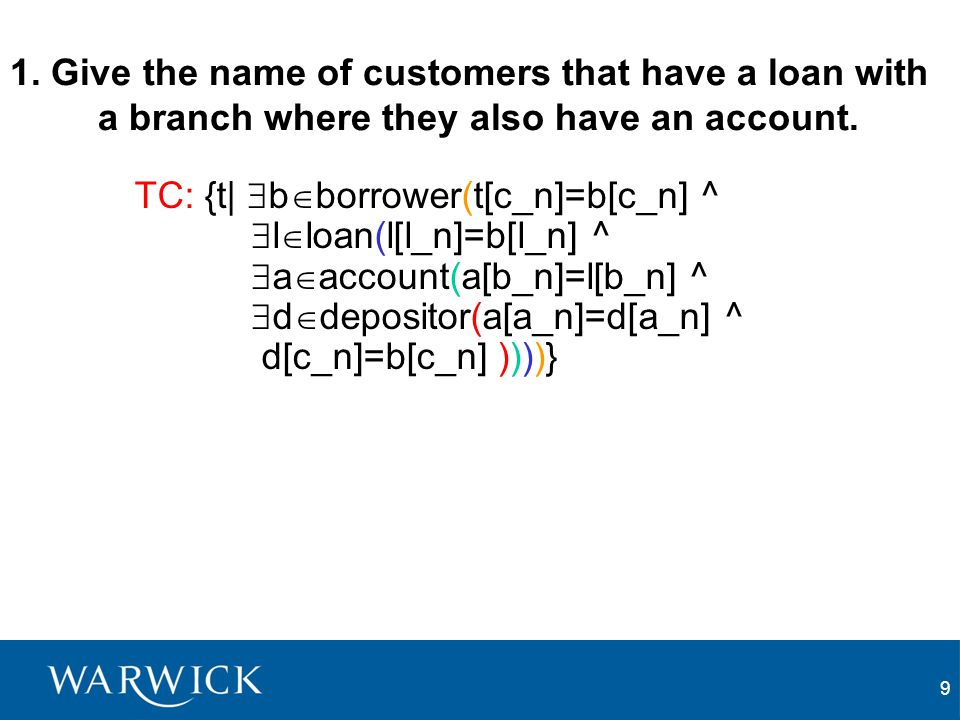 9 1. Give the name of customers that have a loan with a branch where they also have an account. TC: {t|  b  borrower(t[c_n]=b[c_n] ^  l  loan(l[l_