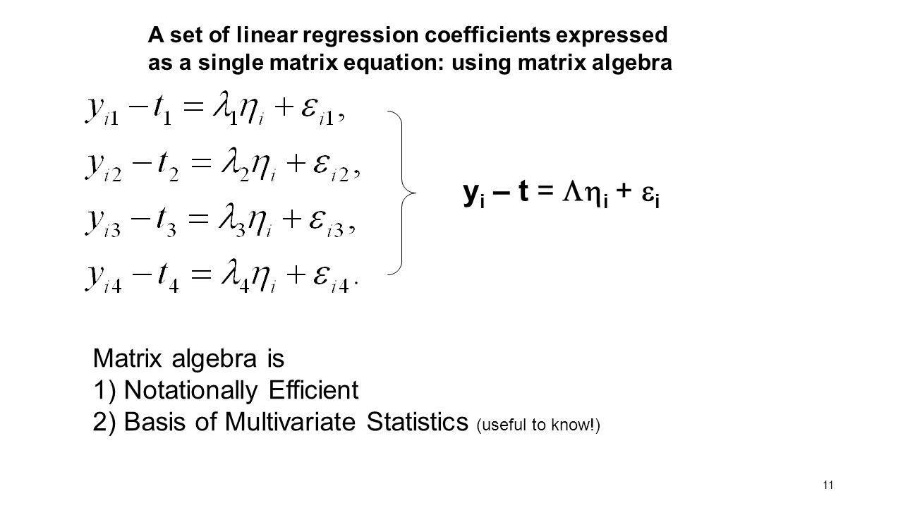 11 A set of linear regression coefficients expressed as a single matrix equation: using matrix algebra y i – t =  i +  i Matrix algebra is 1) Notat