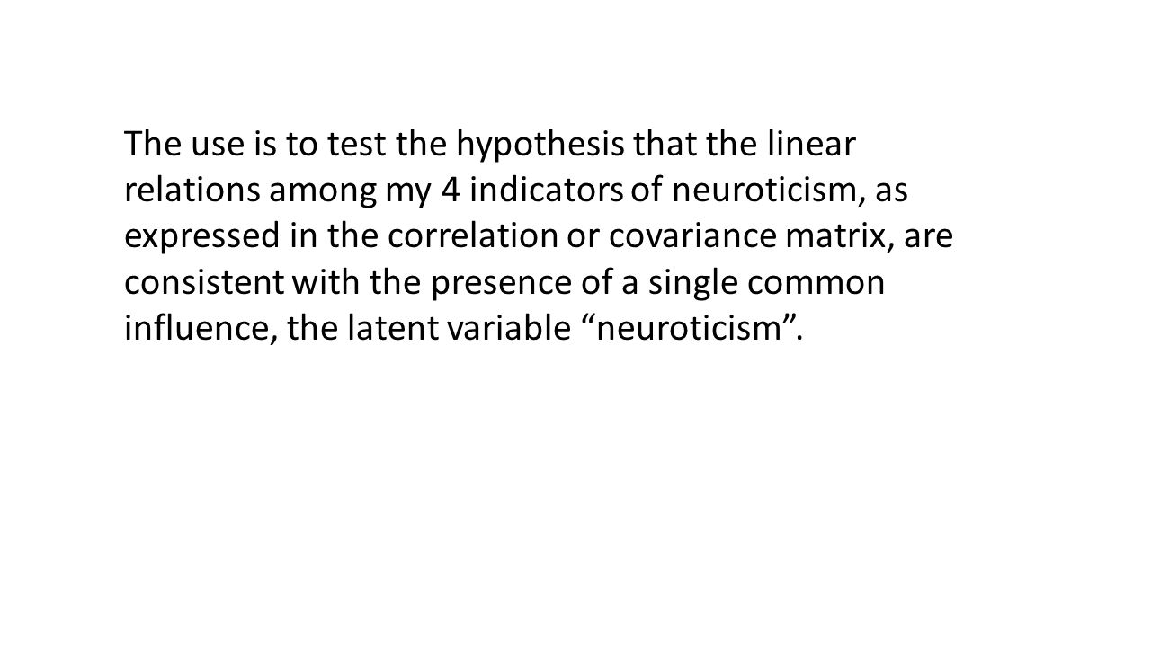 The use is to test the hypothesis that the linear relations among my 4 indicators of neuroticism, as expressed in the correlation or covariance matrix
