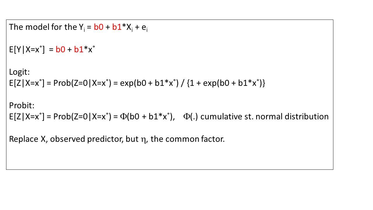 The model for the Y i = b0 + b1*X i + e i E[Y X=x˚] = b0 + b1*x˚ Logit: E[Z X=x˚] = Prob(Z=0 X=x˚) = exp(b0 + b1*x˚) / {1 + exp(b0 + b1*x˚)} Probit: E