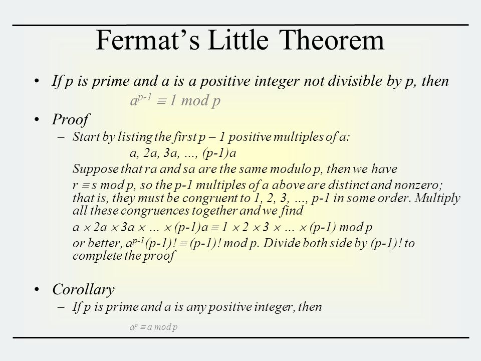 Fermat's Little Theorem If p is prime and a is a positive integer not divisible by p, then a p-1  1 mod p Proof –Start by listing the first p – 1 positive multiples of a: a, 2a, 3a, …, (p-1)a Suppose that ra and sa are the same modulo p, then we have r  s mod p, so the p-1 multiples of a above are distinct and nonzero; that is, they must be congruent to 1, 2, 3, …, p-1 in some order.