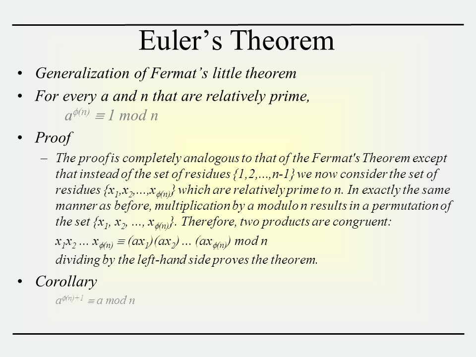 Euler's Theorem Generalization of Fermat's little theorem For every a and n that are relatively prime, a  (n)  1 mod n Proof –The proof is completely analogous to that of the Fermat s Theorem except that instead of the set of residues {1,2,...,n-1} we now consider the set of residues {x 1,x 2,...,x  (n) } which are relatively prime to n.