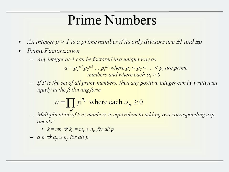 Prime Numbers An integer p > 1 is a prime number if its only divisors are  1 and  p Prime Factorization –Any integer a>1 can be factored in a unique way as a = p 1  1 p 2  2 … p t  t where p 1 0 –If P is the set of all prime numbers, then any positive integer can be written un iquely in the following form –Multiplication of two numbers is equivalent to adding two corresponding exp onents: k = mn  k p = m p + n p for all p –a|b  a p  b p for all p