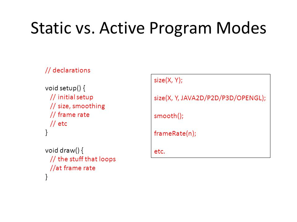 Static vs. Active Program Modes // declarations void setup() { // initial setup // size, smoothing // frame rate // etc } void draw() { // the stuff t