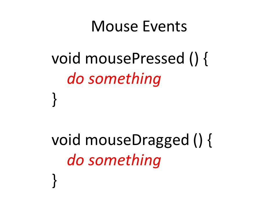 Mouse Events void mousePressed () { do something } void mouseDragged () { do something }