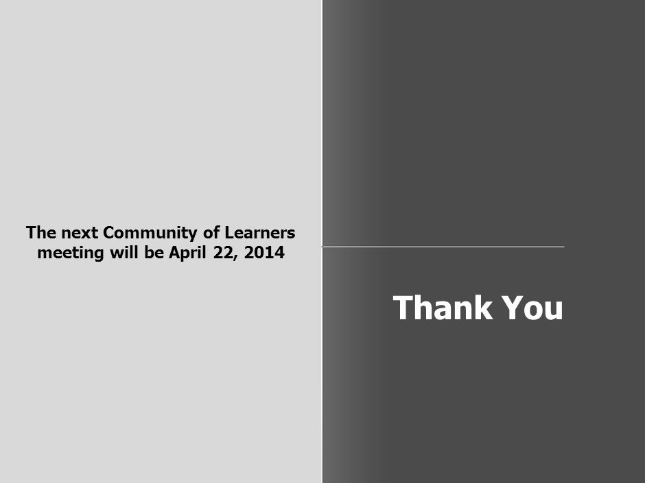 Thank You The next Community of Learners meeting will be April 22, 2014