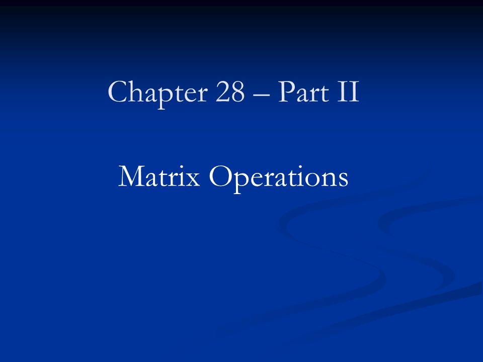 Chapter 28 – Part II Matrix Operations