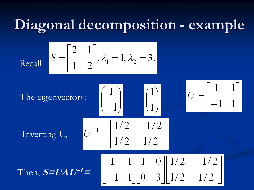 Diagonal decomposition - example Recall The eigenvectors: Inverting U, Then, S=U  U –1 =