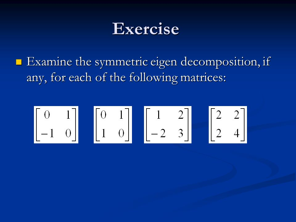 Exercise Examine the symmetric eigen decomposition, if any, for each of the following matrices: Examine the symmetric eigen decomposition, if any, for each of the following matrices: