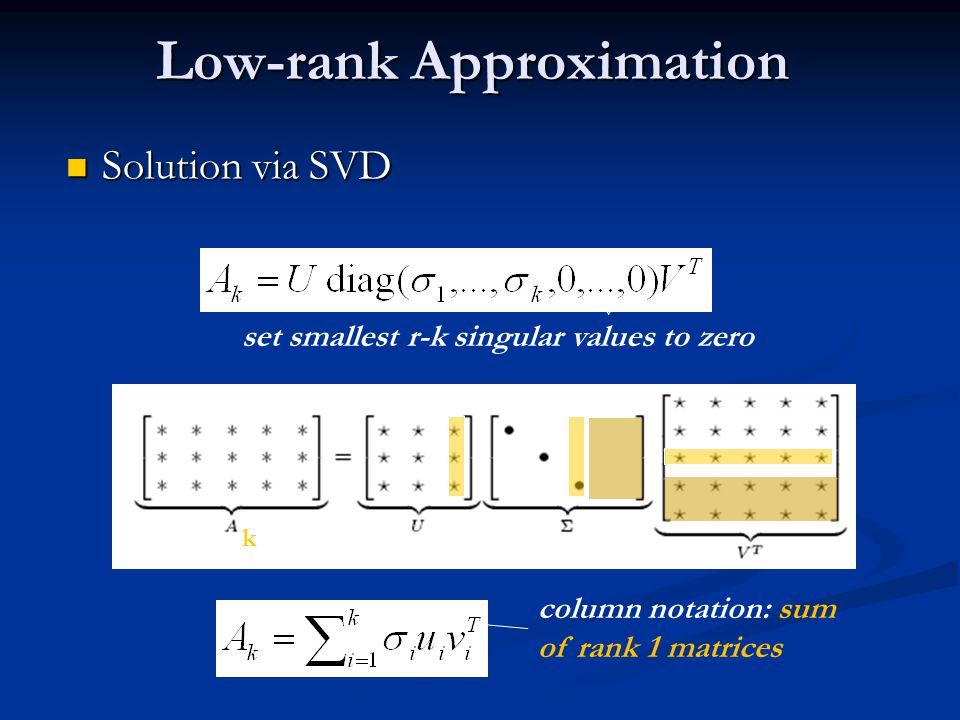 Solution via SVD Solution via SVD Low-rank Approximation set smallest r-k singular values to zero column notation: sum of rank 1 matrices k