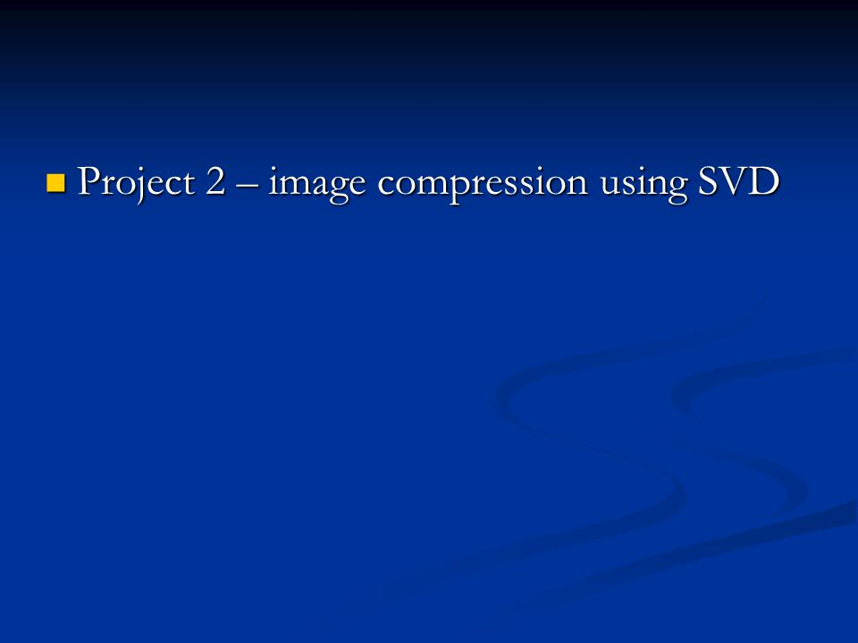 Project 2 – image compression using SVD Project 2 – image compression using SVD