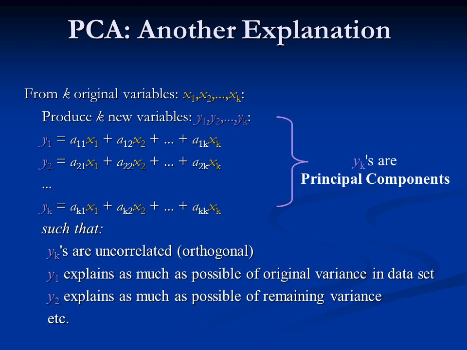 PCA: Another Explanation From k original variables: x 1,x 2,...,x k : Produce k new variables: y 1,y 2,...,y k : y 1 = a 11 x 1 + a 12 x 2 +...