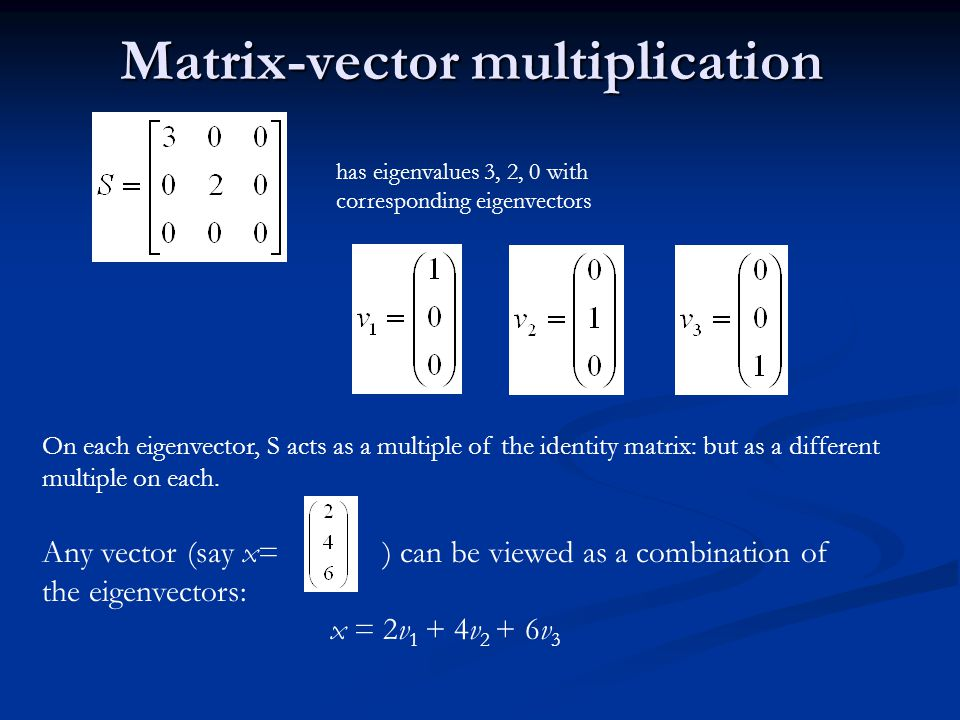 Matrix vector multiplication Thus a matrix-vector multiplication such as Sx can be rewritten in terms of the eigenvalues/vectors: Thus a matrix-vector multiplication such as Sx can be rewritten in terms of the eigenvalues/vectors: Even though x is an arbitrary vector, the action of S on x is determined by the eigenvalues/vectors.