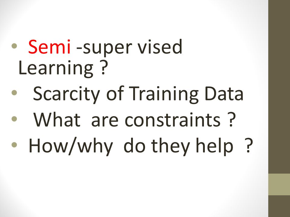 Semi -super vised Learning ? Scarcity of Training Data What are constraints ? How/why do they help ?