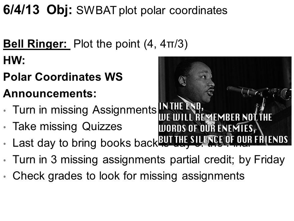 6/4/13 Obj: SWBAT plot polar coordinates Bell Ringer: Plot the point (4, 4π/3) HW: Polar Coordinates WS Announcements: Turn in missing Assignments (Ex