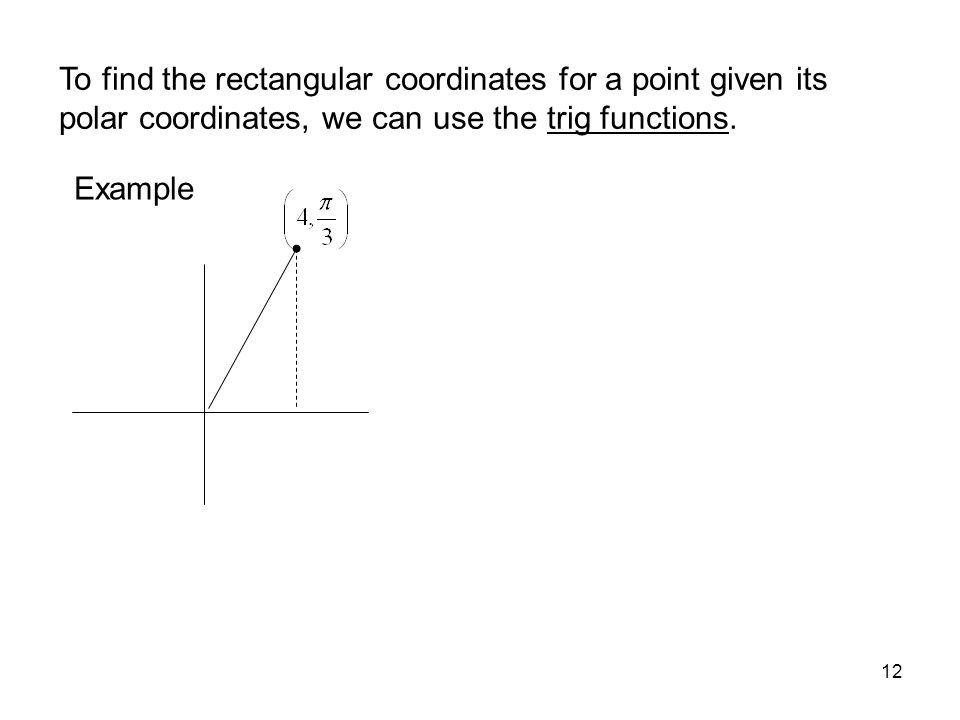 12 To find the rectangular coordinates for a point given its polar coordinates, we can use the trig functions. Example