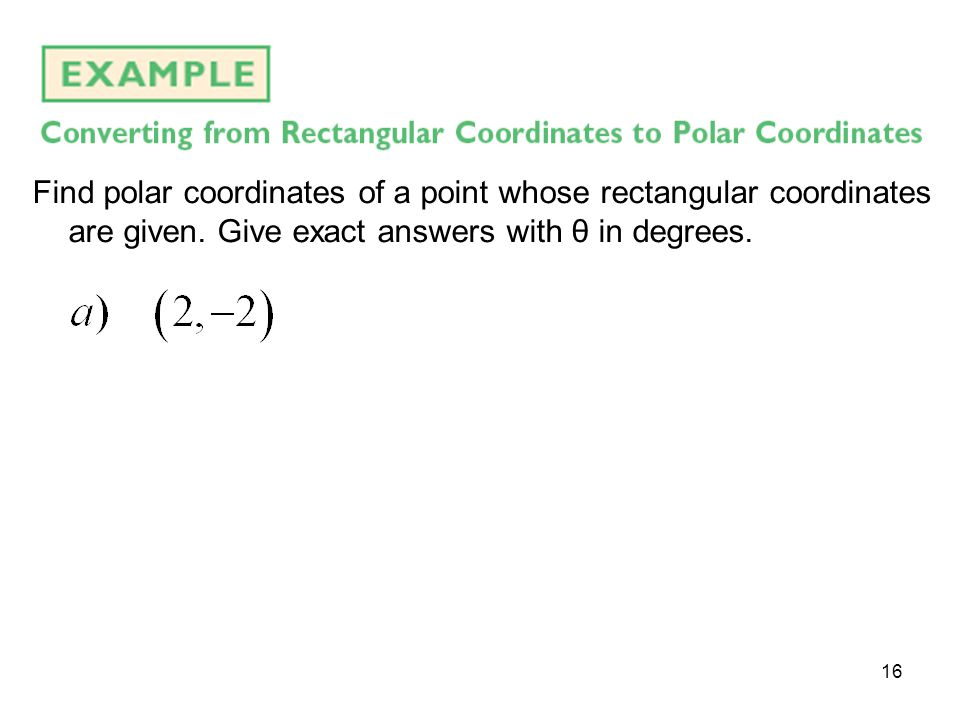 16 Find polar coordinates of a point whose rectangular coordinates are given. Give exact answers with θ in degrees.