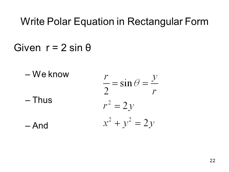 22 Write Polar Equation in Rectangular Form Given r = 2 sin θ –We know –Thus –And