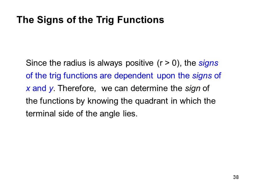 38 Since the radius is always positive (r > 0), the signs of the trig functions are dependent upon the signs of x and y. Therefore, we can determine t
