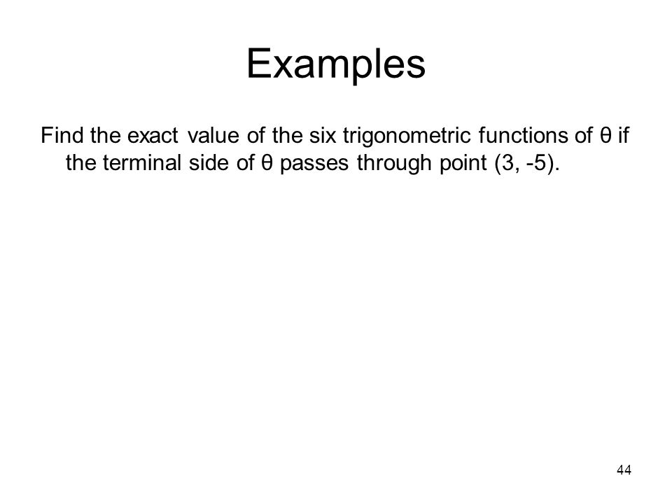 44 Examples Find the exact value of the six trigonometric functions of θ if the terminal side of θ passes through point (3, -5).