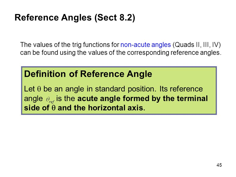 45 The values of the trig functions for non-acute angles (Quads II, III, IV) can be found using the values of the corresponding reference angles. Refe